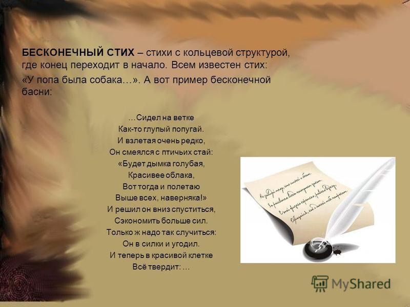 БЕСКОНЕЧНЫЙ СТИХ – стихи с кольцевой структурой, где конец переходит в начало. Всем известен стих: «У попа была собака…». А вот пример бесконечной басни: …Сидел на ветке Как-то глупый попугай. И взлетая очень редко, Он смеялся с птичьих стай: «Будет