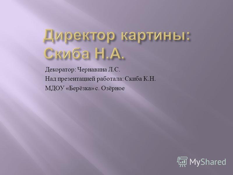 Декоратор : Чернавина Л. С. Над презентацией работала : Скиба К. Н. МДОУ « Берёзка » с. Озёрное
