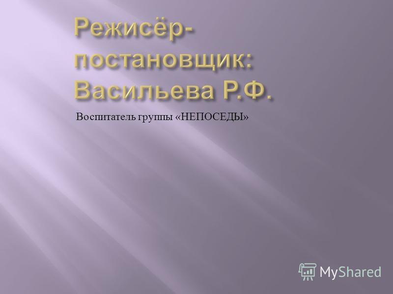 Воспитатель группы « НЕПОСЕДЫ »