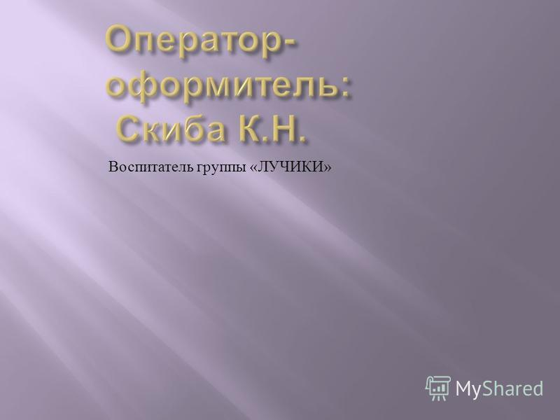 Воспитатель группы « ЛУЧИКИ »