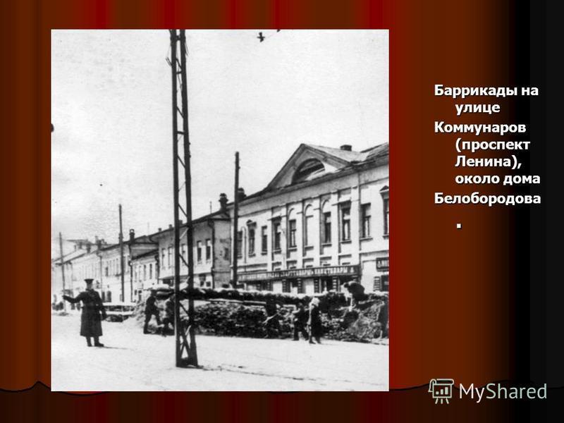 Баррикады на улице Коммунаров (проспект Ленина), около дома Белобородова.