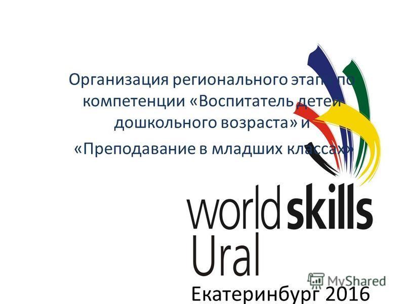Екатеринбург 2016 Организация регионального этапа по компетенции «Воспитатель детей дошкольного возраста» и «Преподавание в младших классах»