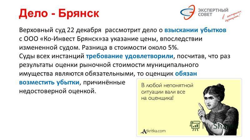 Дело - Брянск Верховный суд 22 декабря рассмотрит дело о взыскании убытков с ООО «Ко-Инвест Брянск»за указание цены, впоследствии измененной судом. Разница в стоимости около 5%. Суды всех инстанций требование удовлетворили, посчитав, что раз результа