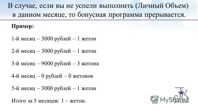 Пример: 1-й месяц – 3000 рублей – 1 жетон 2-й месяц – 3000 рублей – 1 жетон 3-й месяц – 9000 рублей – 3 жетона 4-й месяц – 0 рублей – 0 жетонов 5-й месяц – 3000 рублей – 1 жетон Итого за 5 месяцев: 1 – жетон. В случае, если вы не успели выполнить (Ли