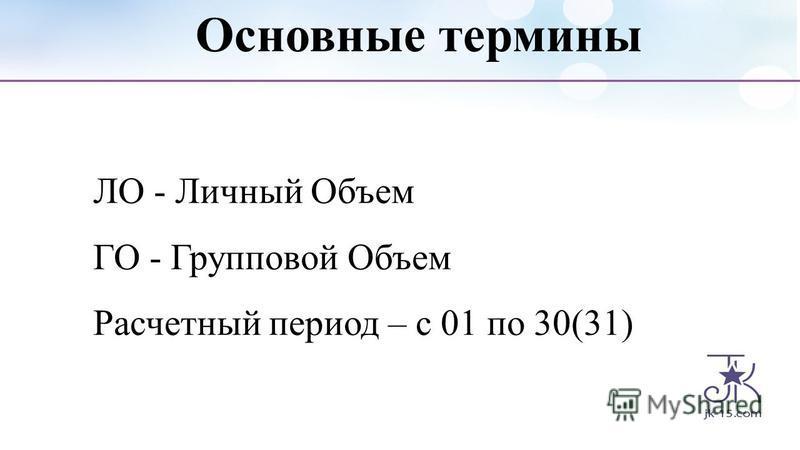 Основные термины ЛО - Личный Объем ГО - Групповой Объем Расчетный период – с 01 по 30(31)