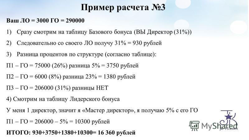 Пример расчета 3 Ваш ЛО = 3000 ГО = 290000 1)Сразу смотрим на таблицу Базового бонуса (ВЫ Директор (31%)) 2)Следовательно со своего ЛО получу 31% = 930 рублей 3)Разница процентов по структуре (согласно таблице): П1 – ГО = 75000 (26%) разница 5% = 375