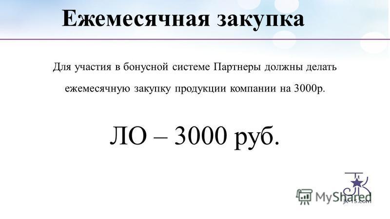 Ежемесячная закупка Для участия в бонусной системе Партнеры должны делать ежемесячную закупку продукции компании на 3000 р. ЛО – 3000 руб.