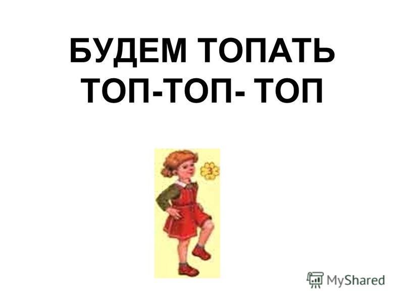 БУДЕМ ТОПАТЬ ТОП-ТОП- ТОП