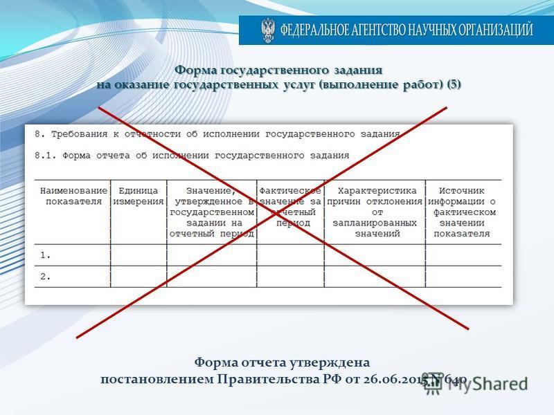 Форма отчета утверждена постановлением Правительства РФ от 26.06.2015 N 640 Форма государственного задания на оказание государственных услуг (выполнение работ) (5)