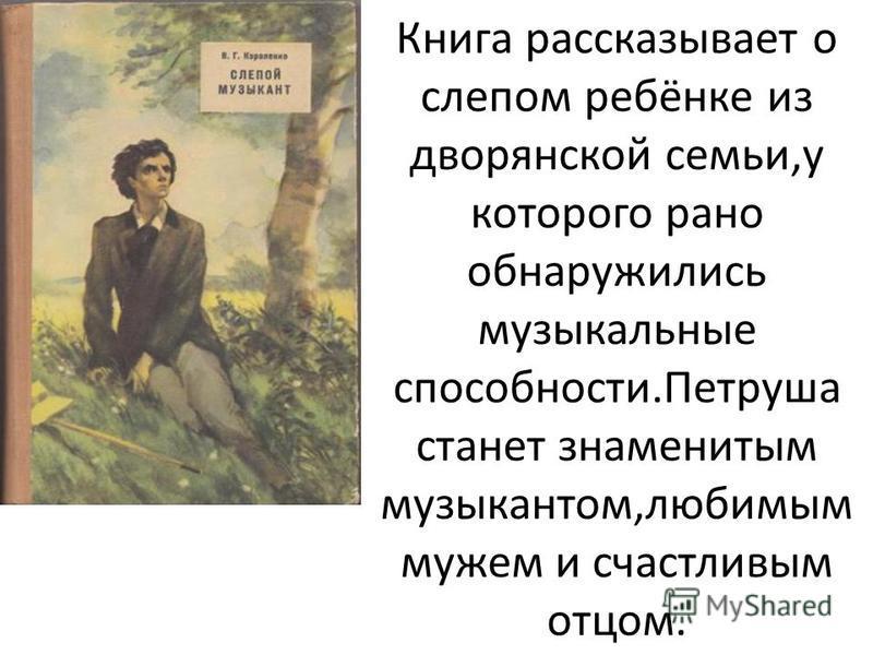 Книга рассказывает о слепом ребёнке из дворянской семьи,у которого рано обнаружились музыкальные способности.Петруша станет знаменитым музыкантом,любимым мужем и счастливым отцом.