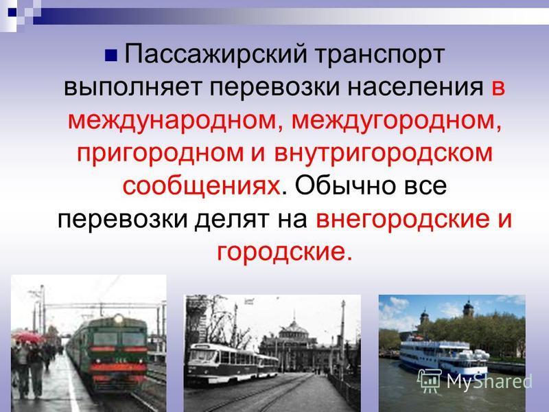 Пассажирский транспорт выполняет перевозки населения в международном, междугородном, пригородном и внутригородском сообщениях. Обычно все перевозки делят на внегородские и городские.