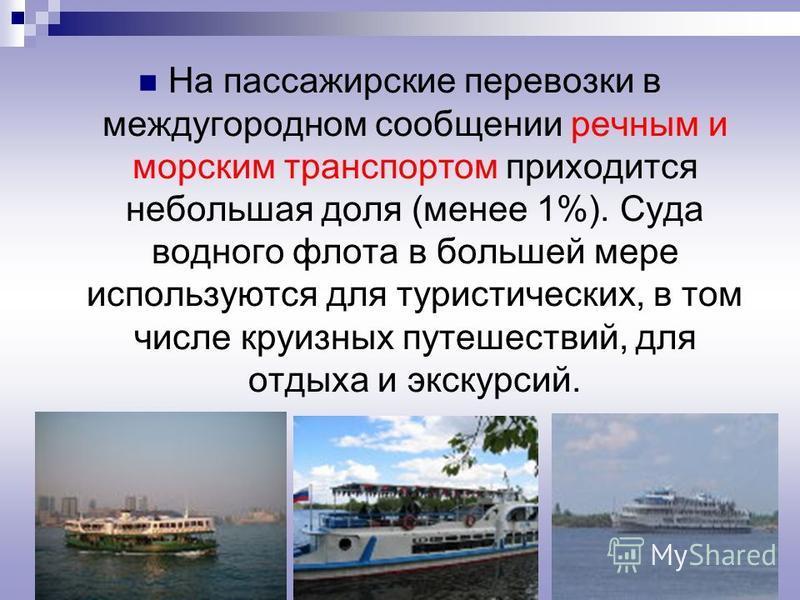 На пассажирские перевозки в междугородном сообщении речным и морским транспортом приходится небольшая доля (менее 1%). Суда водного флота в большей мере используются для туристических, в том числе круизных путешествий, для отдыха и экскурсий.
