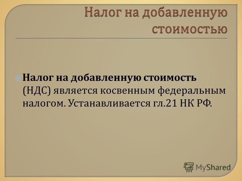 Налог на добавленную стоимость ( НДС ) является косвенным федеральным налогом. Устанавливается гл.21 НК РФ.