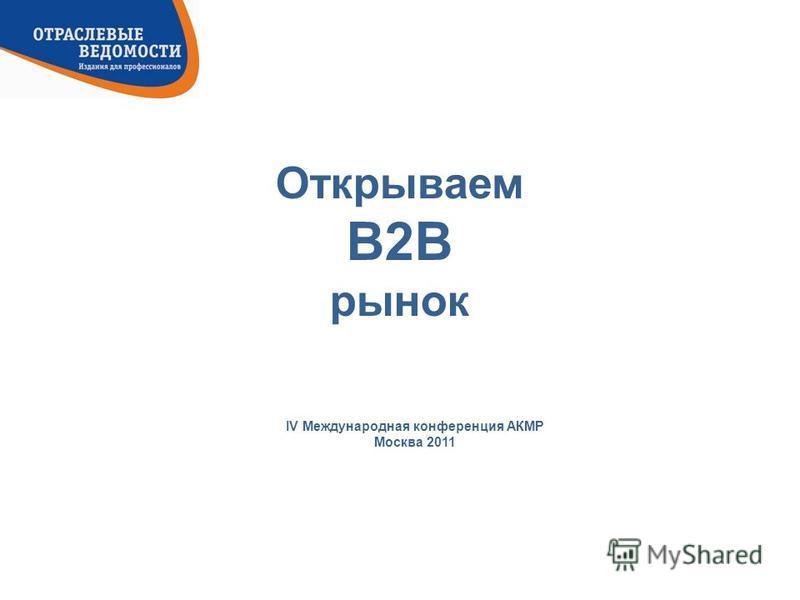 Открываем B2B рынок IV Международная конференция АКМР Москва 2011