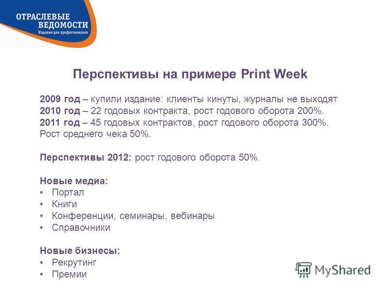 Перспективы на примере Print Week 2009 год – купили издание: клиенты кинуты, журналы не выходят 2010 год – 22 годовых контракта, рост годового оборота 200%. 2011 год – 45 годовых контрактов, рост годового оборота 300%. Рост среднего чека 50%. Перспек