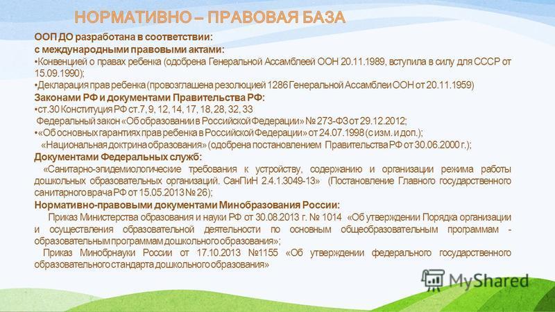 ООП ДО разработана в соответствии: с международными правовыми актами: Конвенцией о правах ребенка (одобрена Генеральной Ассамблеей ООН 20.11.1989, вступила в силу для СССР от 15.09.1990); Декларация прав ребенка (провозглашена резолюцией 1286 Генерал