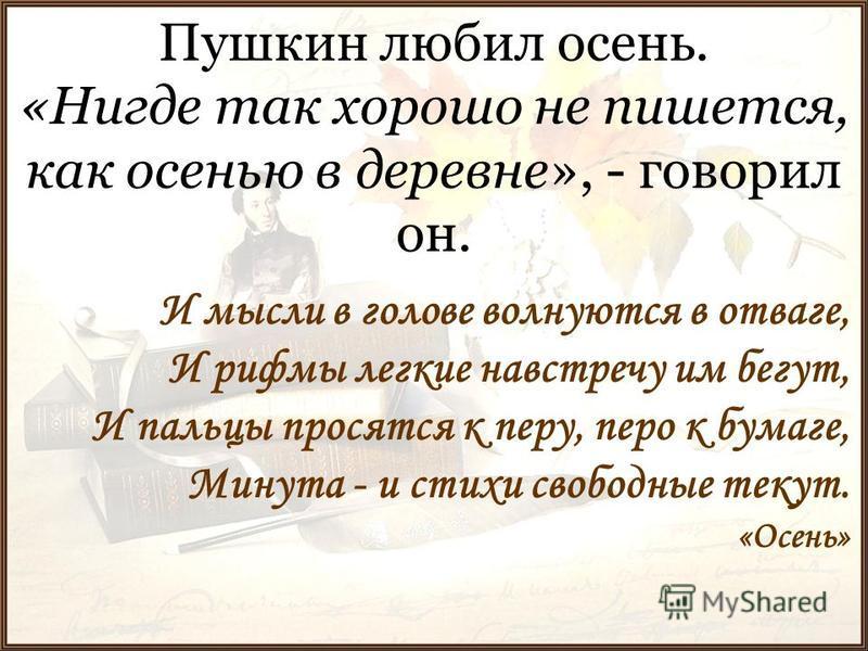 Пушкин любил осень. «Нигде так хорошо не пишется, как осенью в деревне», - говорил он. И мысли в голове волнуются в отваге, И рифмы легкие навстречу им бегут, И пальцы просятся к перу, перо к бумаге, Минута - и стихи свободные текут. «Осень»