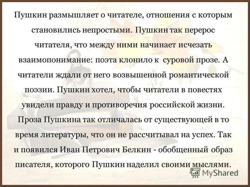 Пушкин размышляет о читателе, отношения с которым становились непростыми. Пушкин так перерос читателя, что между ними начинает исчезать взаимопонимание: поэта клонило к суровой прозе. А читатели ждали от него возвышенной романтической поэзии. Пушкин