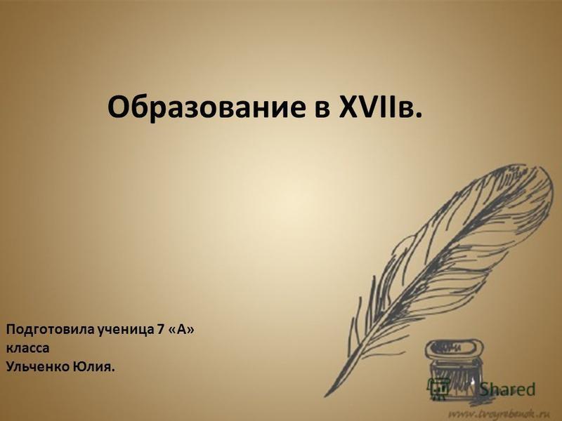 Образование в XVIIв. Подготовила ученица 7 «А» класса Ульченко Юлия.