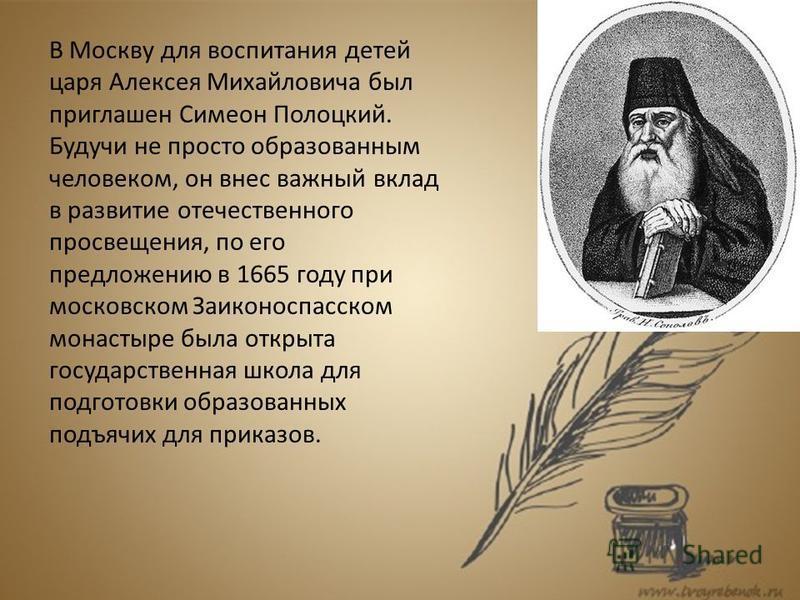 В Москву для воспитания детей царя Алексея Михайловича был приглашен Симеон Полоцкий. Будучи не просто образованным человеком, он внес важный вклад в развитие отечественного просвещения, по его предложению в 1665 году при московском Заиконоспасском м