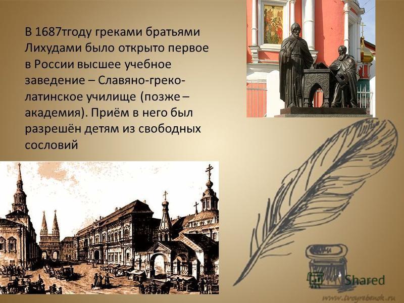 В 1687 тгоду греками братьями Лихудами было открыто первое в России высшее учебное заведение – Славяно-греко- латинское училище (позже – академия). Приём в него был разрешён детям из свободных сословий