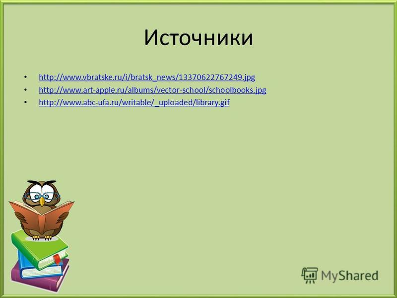Источники http://www.vbratske.ru/i/bratsk_news/13370622767249. jpg http://www.art-apple.ru/albums/vector-school/schoolbooks.jpg http://www.abc-ufa.ru/writable/_uploaded/library.gif