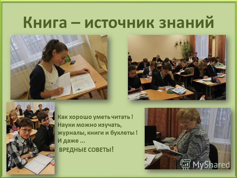 Книга – источник знаний Как хорошо уметь читать ! Науки можно изучать, журналы, книги и буклеты ! И даже... ВРЕДНЫЕ СОВЕТЫ !