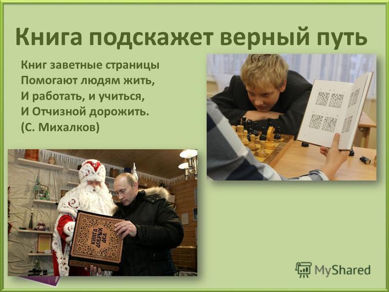 Книга подскажет верный путь Книг заветные страницы Помогают людям жить, И работать, и учиться, И Отчизной дорожить. (С. Михалков)