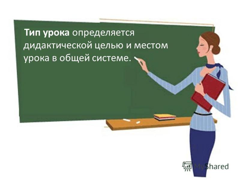Тип урока определяется дидактической целью и местом урока в общей системе.