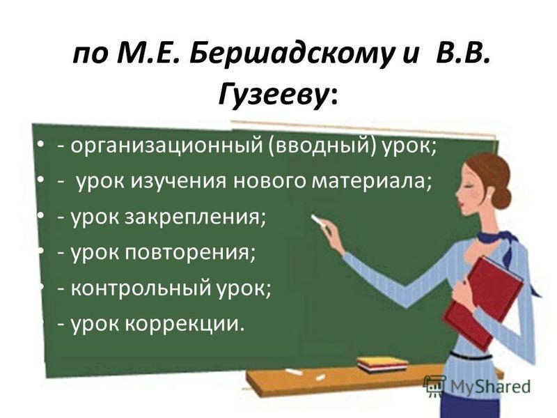 по М.Е. Бершадскому и В.В. Гузееву: - организационный (вводный) урок; - урок изучения нового материала; - урок закрепления; - урок повторения; - контрольный урок; - урок коррекции.