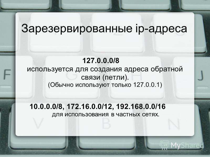 Зарезервированные ip-адреса 127.0.0.0/8 используется для создания адреса обратной связи (петли). (Обычно используют только 127.0.0.1) 10.0.0.0/8, 172.16.0.0/12, 192.168.0.0/16 для использования в частных сетях.