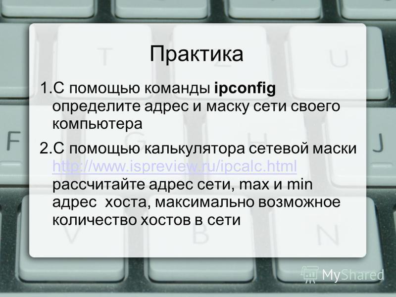 Практика 1. С помощью команды ipconfig определите адрес и маску сети своего компьютера 2. С помощью калькулятора сетевой маски http://www.ispreview.ru/ipcalc.html рассчитайте адрес сети, max и min адрес хоста, максимально возможное количество хостов