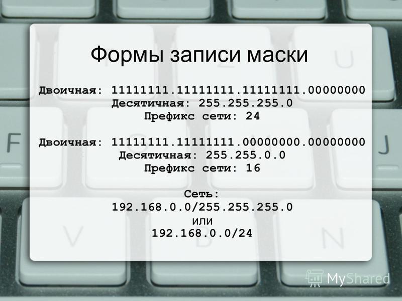 Формы записи маски Двоичная: 11111111.11111111.11111111.00000000 Десятичная: 255.255.255.0 Префикс сети: 24 Двоичная: 11111111.11111111.00000000.00000000 Десятичная: 255.255.0.0 Префикс сети: 16 Сеть: 192.168.0.0/255.255.255.0 или 192.168.0.0/24