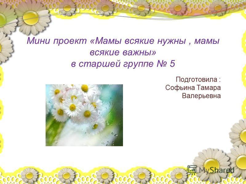 Мини проект «Мамы всякие нужны, мамы всякие важны» в старшей группе 5 Подготовила : Софьина Тамара Валерьевна
