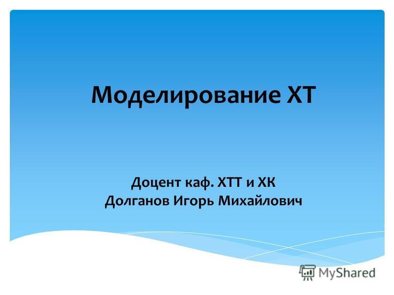 Моделирование ХТ Доцент каф. ХТТ и ХК Долганов Игорь Михайлович