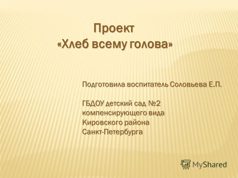 Проект «Хлеб всему голова» Подготовила воспитатель Соловьева Е.П. ГБДОУ детский сад 2 компенсирующего вида Кировского района Санкт-Петербурга