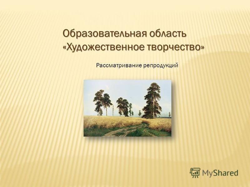Образовательная область «Художественное творчество» Рассматривание репродукций