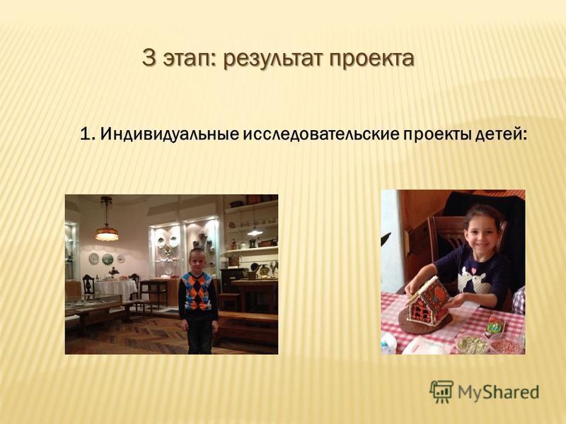3 этап: результат проекта 1. Индивидуальные исследовательские проекты детей: