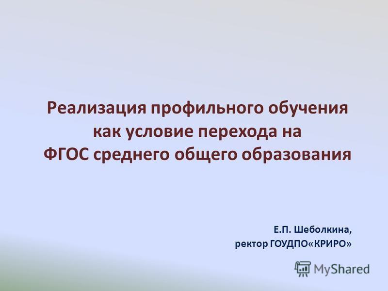 Реализация профильного обучения как условие перехода на ФГОС среднего общего образования Е.П. Шеболкина, ректор ГОУДПО«КРИРО»