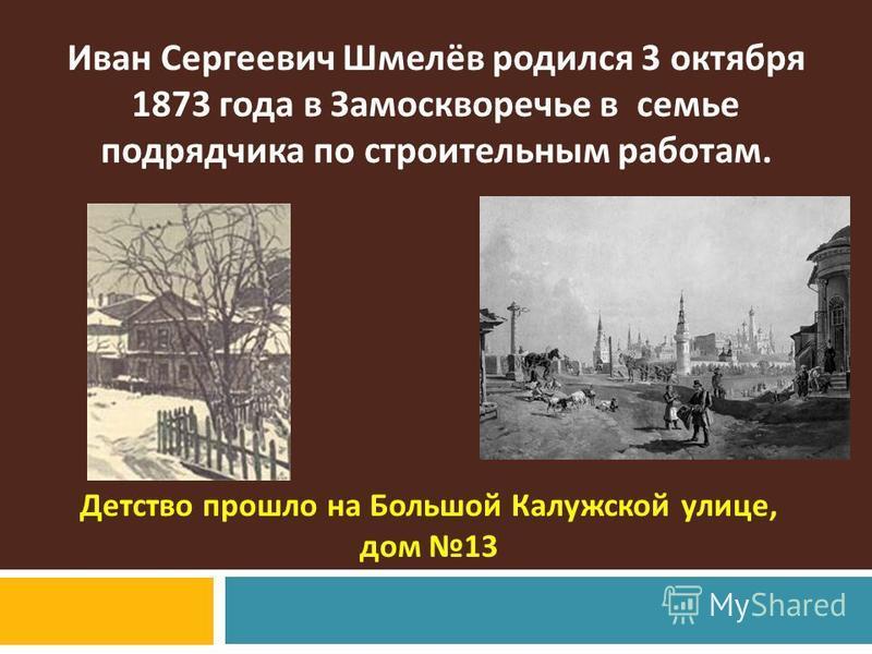 Иван Сергеевич Шмелёв родился 3 октября 1873 года в Замоскворечье в семье подрядчика по строительным работам. Детство прошло на Большой Калужской улице, дом 13
