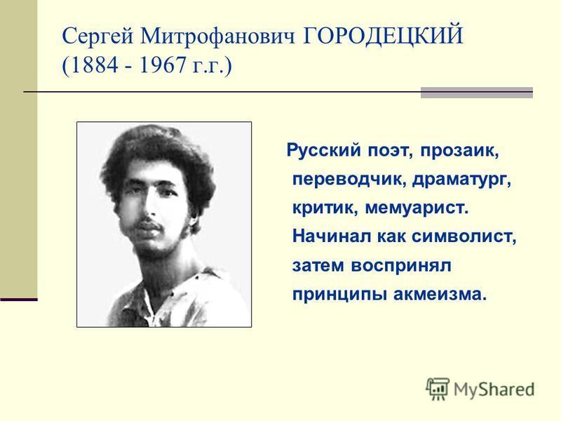 Сергей Митрофанович ГОРОДЕЦКИЙ (1884 - 1967 г.г.) Русский поэт, прозаик, переводчик, драматург, критик, мемуарист. Начинал как символист, затем воспринял принципы акмеизма.