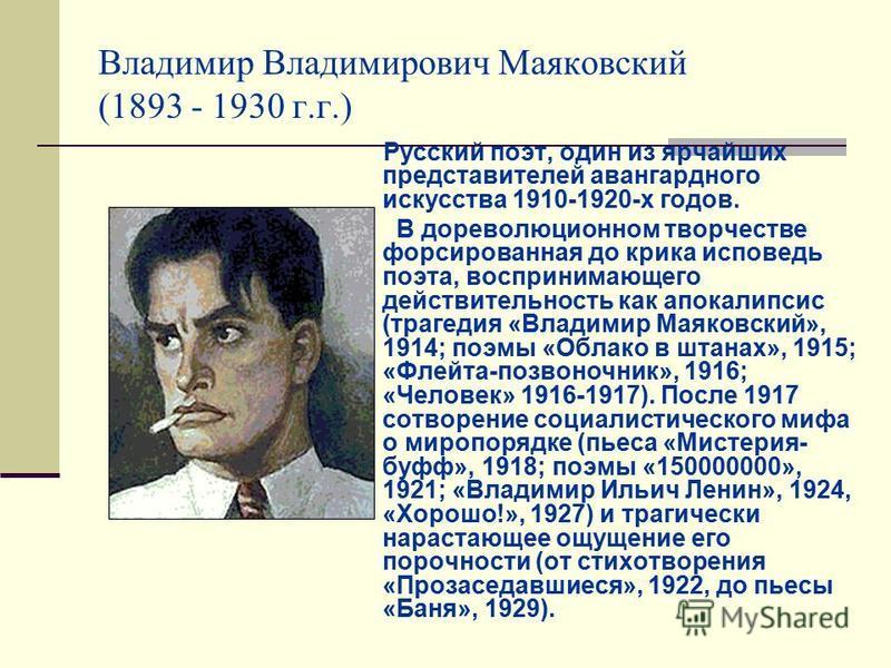 Владимир Владимирович Маяковский (1893 - 1930 г.г.) Русский поэт, один из ярчайших представителей авангардного искусства 1910-1920-х годов. В дореволюционном творчестве форсированная до крика исповедь поэта, воспринимающего действительность как апока