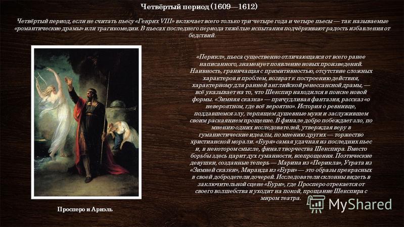 Четвёртый период (16091612) Четвёртый период, если не считать пьесу «Генрих VIII» включает всего только три-четыре года и четыре пьесы так называемые «романтические драмы» или трагикомедии. В пьесах последнего периода тяжёлые испытания подчёркивают р