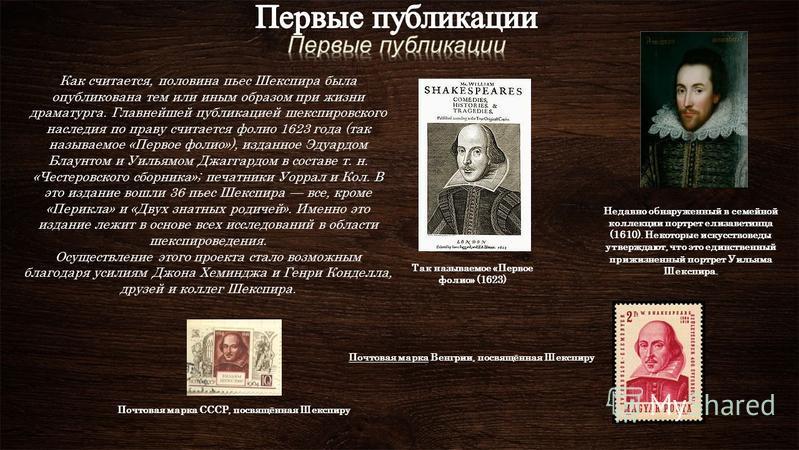 Как считается, половина пьес Шекспира была опубликована тем или иным образом при жизни драматурга. Главнейшей публикацией шекспировского наследия по праву считается фолио 1623 года (так называемое «Первое фолио»), изданное Эдуардом Блаунтом и Уильямо