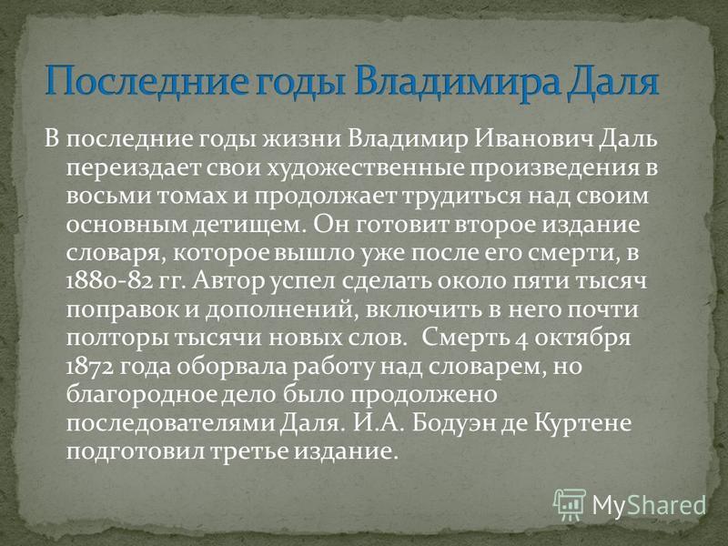 В последние годы жизни Владимир Иванович Даль переиздает свои художественные произведения в восьми томах и продолжает трудиться над своим основным детищем. Он готовит второе издание словаря, которое вышло уже после его смерти, в 1880-82 гг. Автор усп