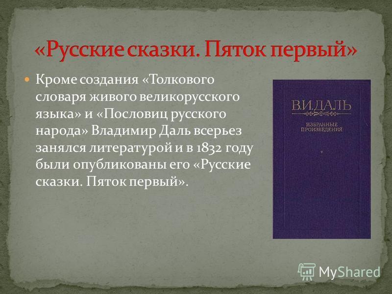 Кроме создания «Толкового словаря живого великорусского языка» и «Пословиц русского народа» Владимир Даль всерьез занялся литературой и в 1832 году были опубликованы его «Русские сказки. Пяток первый».