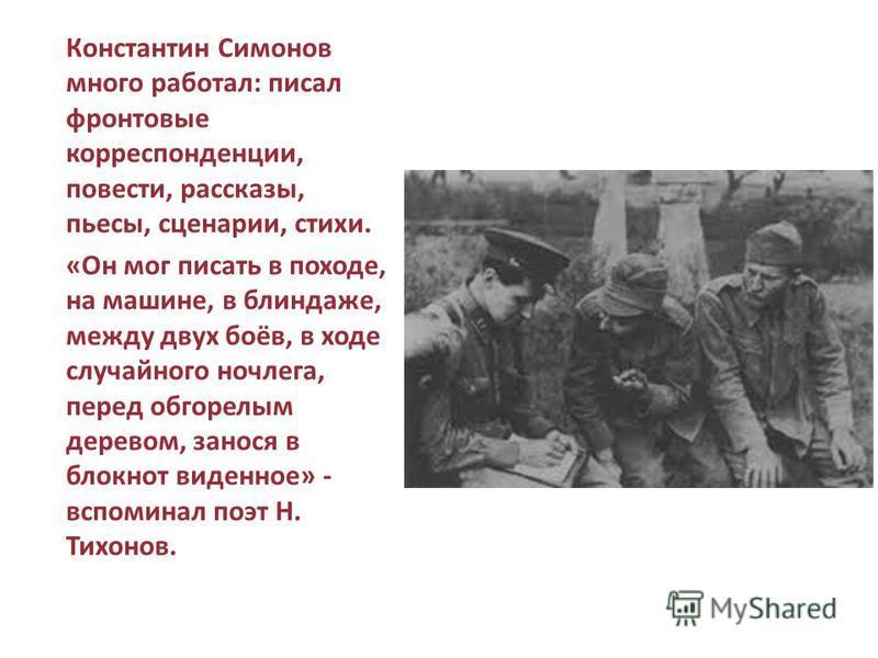 Константин Симонов много работал: писал фронтовые корреспонденции, повести, рассказы, пьесы, сценарии, стихи. «Он мог писать в походе, на машине, в блиндаже, между двух боёв, в ходе случайного ночлега, перед обгорелым деревом, занося в блокнот виденн