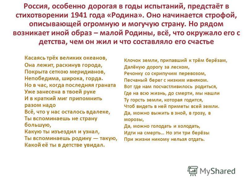 Россия, особенно дорогая в годы испытаний, предстаёт в стихотворении 1941 года «Родина». Оно начинается строфой, описывающей огромную и могучую страну. Но рядом возникает иной образ – малой Родины, всё, что окружало его с детства, чем он жил и что со