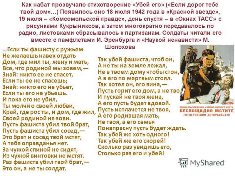 Как набат прозвучало стихотворение «Убей его» («Если дорог тебе твой дом»…) Появилось оно 18 июля 1942 года в «Красной звезде», 19 июля – «Комсомольской правде», день спустя – в «Окнах ТАСС» с рисунками Кукрыниксов, а затем многократно передавалось п