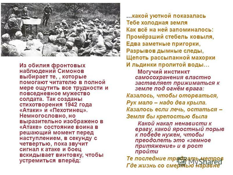 Из обилия фронтовых наблюдений Симонов выбирает те,, которые помогают читателю в полной мере ощутить все трудности и повседневное мужество солдата. Так созданы стихотворения 1942 года «Атаки» и «Пехотинец». Немногословно, но выразительно изображено в